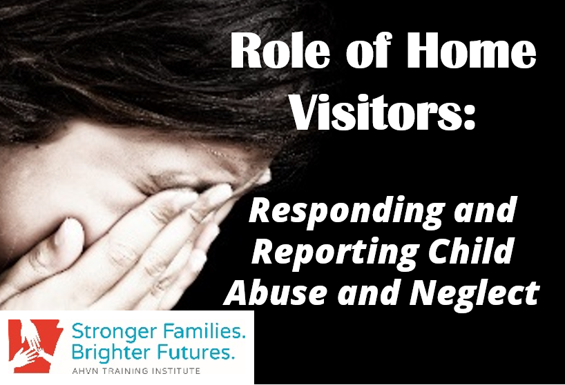 Role of Home Visitors: Responding and Reporting Child Abuse and Neglect (Online)